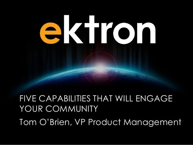 FIVE CAPABILITIES THAT WILL ENGAGE YOUR COMMUNITY Tom O'Brien, VP Product Management