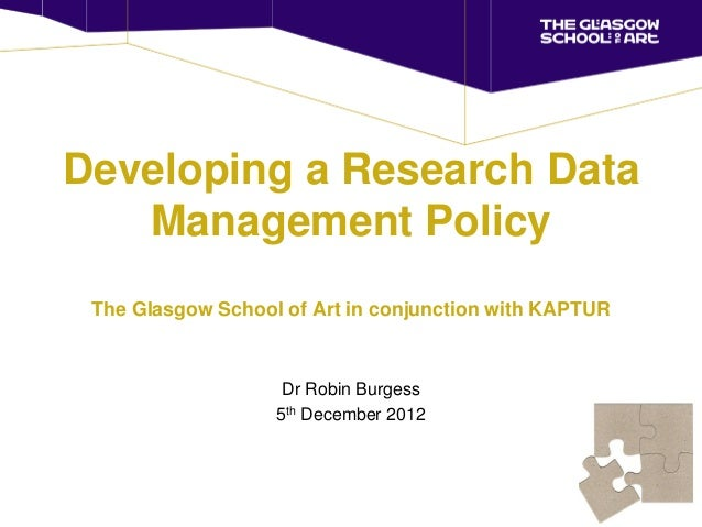 Developing a Research Data   Management Policy The Glasgow School of Art in conjunction with KAPTUR                    Dr ...
