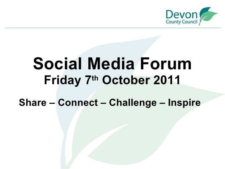 Social Media Forum Friday 7 th  October 2011 Share – Connect – Challenge – Inspire