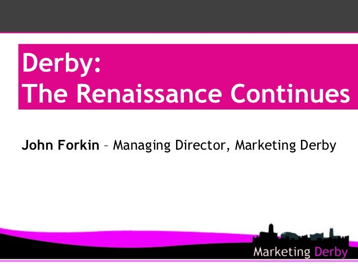 Derby:  The Renaissance Continues John Forkin  – Managing Director, Marketing Derby