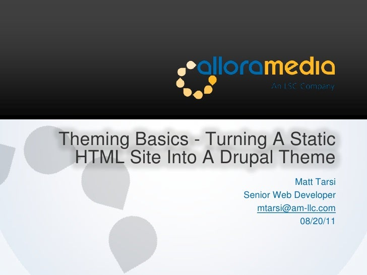 Theming Basics - Turning A Static HTML Site Into A Drupal Theme<br />Matt Tarsi<br />Senior Web Developer<br />mtarsi@am-l...