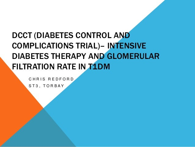 DCCT (DIABETES CONTROL AND COMPLICATIONS TRIAL)– INTENSIVE DIABETES THERAPY AND GLOMERULAR FILTRATION RATE IN T1DM CHRIS R...