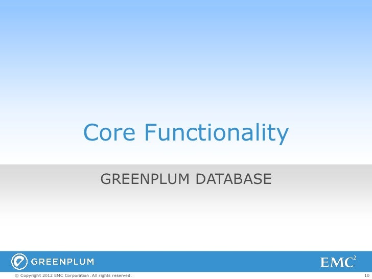 Core Functionality                                       GREENPLUM DATABASE© Copyright 2012 EMC Corporation. All rights re...
