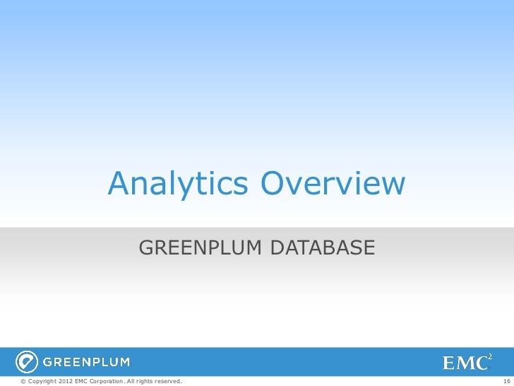 Analytics Overview                                       GREENPLUM DATABASE© Copyright 2012 EMC Corporation. All rights re...