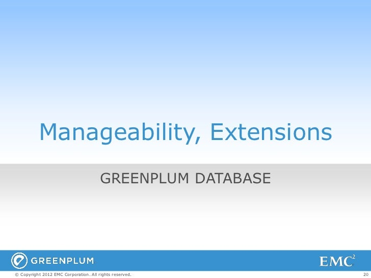 Manageability, Extensions                                       GREENPLUM DATABASE© Copyright 2012 EMC Corporation. All ri...