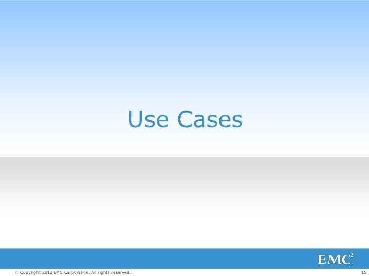 Use Cases© Copyright 2012 EMC Corporation. All rights reserved.          15