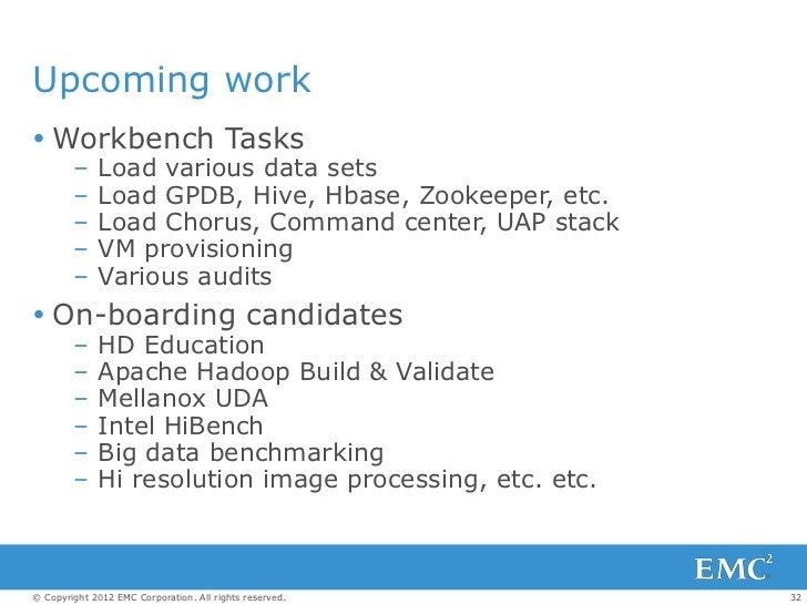 Upcoming work Workbench Tasks        –    Load various data sets        –    Load GPDB, Hive, Hbase, Zookeeper, etc.     ...