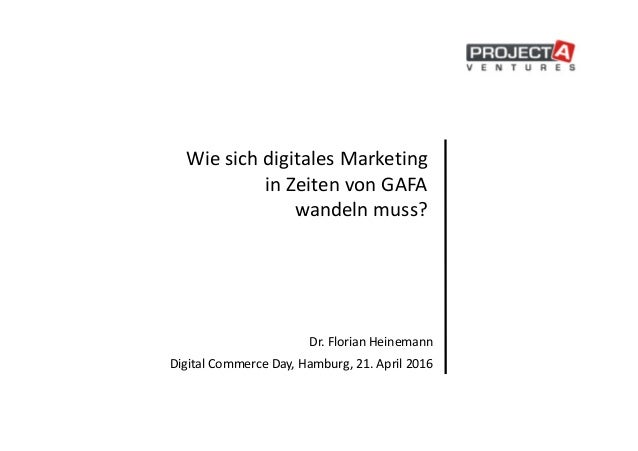 Wie sich digitales Marketing in Zeiten von GAFA wandeln muss? Dr. Florian Heinemann Digital Commerce Day, Hamburg, 21. Apr...