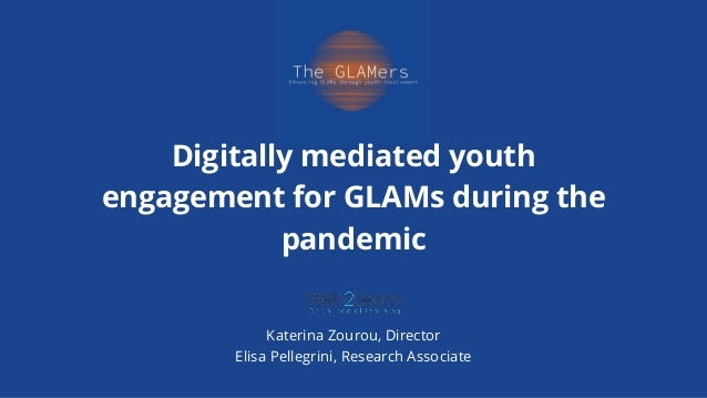 Digitally mediated youth engagement for GLAMs during the pandemic Katerina Zourou, Director Elisa Pellegrini, Research Ass...