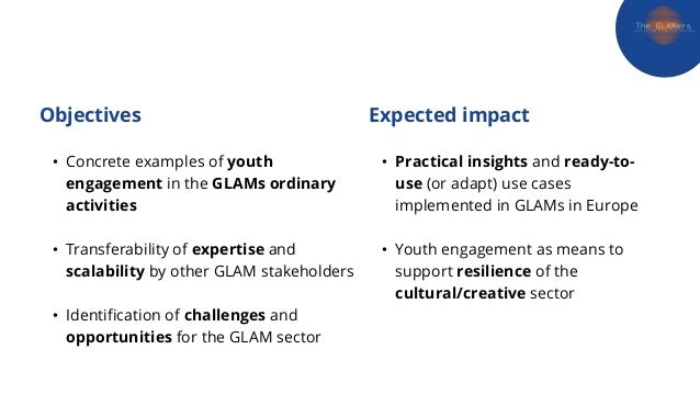 Objectives • Concrete examples of youth engagement in the GLAMs ordinary activities • Transferability of expertise and sca...