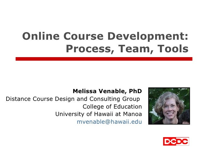 Online Course Development: Process, Team, Tools Melissa Venable, PhD Distance Course Design and Consulting Group  College ...