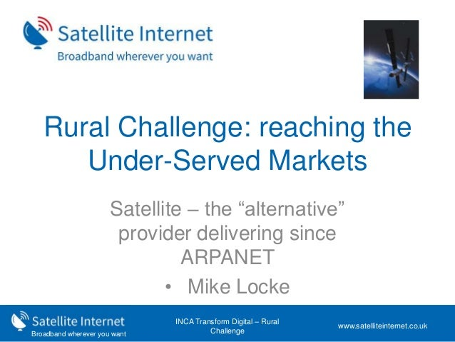 "Broadband wherever you want Rural Challenge: reaching the Under-Served Markets Satellite – the ""alternative"" provider deli..."