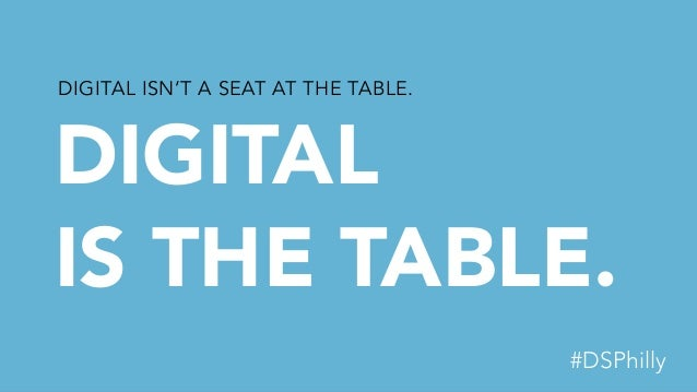 DIGITAL IS THE TABLE. DIGITAL ISN'T A SEAT AT THE TABLE. #DSPhilly