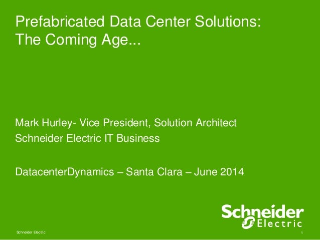 Prefabricated Data Center Solutions:  The Coming Age...  Mark Hurley- Vice President, Solution Architect  Schneider Electr...