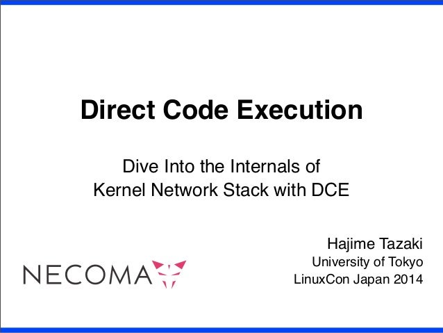 Direct Code Execution Dive Into the Internals of Kernel Network Stack with DCE Hajime Tazaki University of Tokyo LinuxCon ...