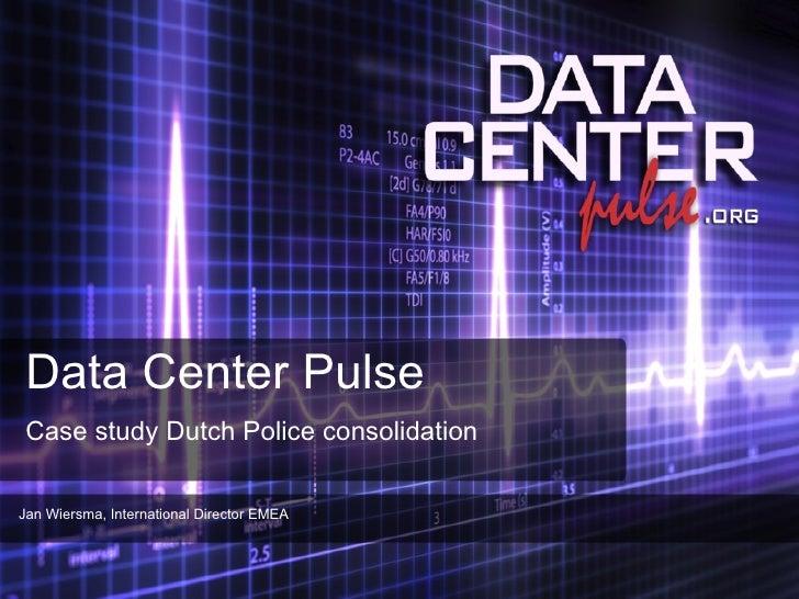 Data Center Pulse Case study Dutch Police consolidation Jan Wiersma, International Director EMEA