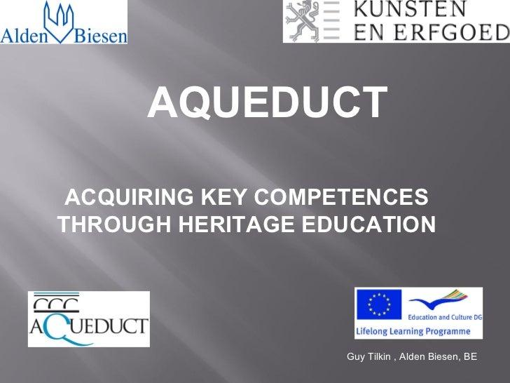 AQUEDUCT ACQUIRING KEY COMPETENCESTHROUGH HERITAGE EDUCATION                   Guy Tilkin , Alden Biesen, BE