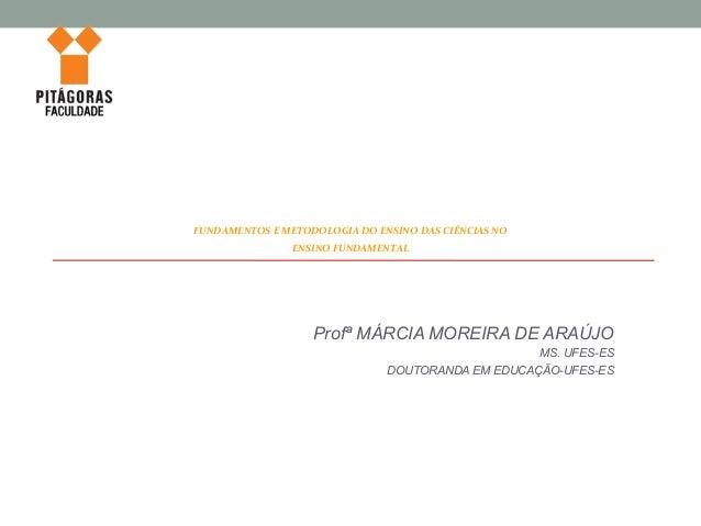 Profª MÁRCIA MOREIRA DE ARAÚJO MS. UFES-ES DOUTORANDA EM EDUCAÇÃO-UFES-ES FUNDAMENTOS E METODOLOGIA DO ENSINO DAS CIÊNCIAS...