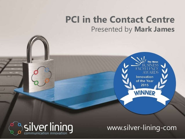 www.silver-lining.com PCI in the Contact Centre Presented by Mark James www.silver-lining-com