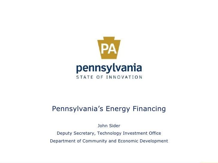 Pennsylvania's Energy Financing John Sider Deputy Secretary, Technology Investment Office Department of Community and Econ...
