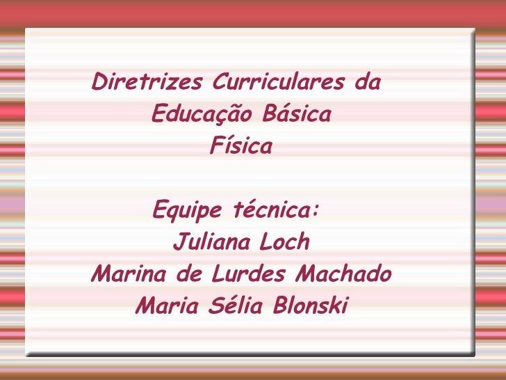 Diretrizes Curriculares da Educação Básica Física Equipe técnica:  Juliana Loch Marina de Lurdes Machado Maria Sélia Blonski