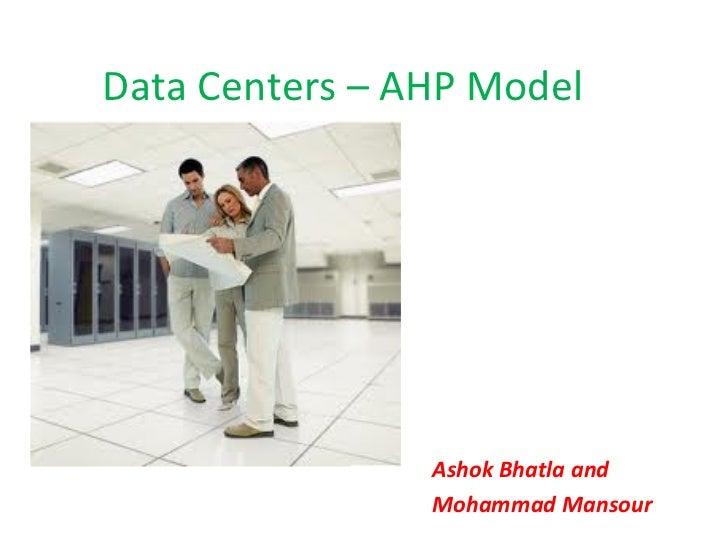 Data Centers – AHP Model                Ashok Bhatla and                Mohammad Mansour