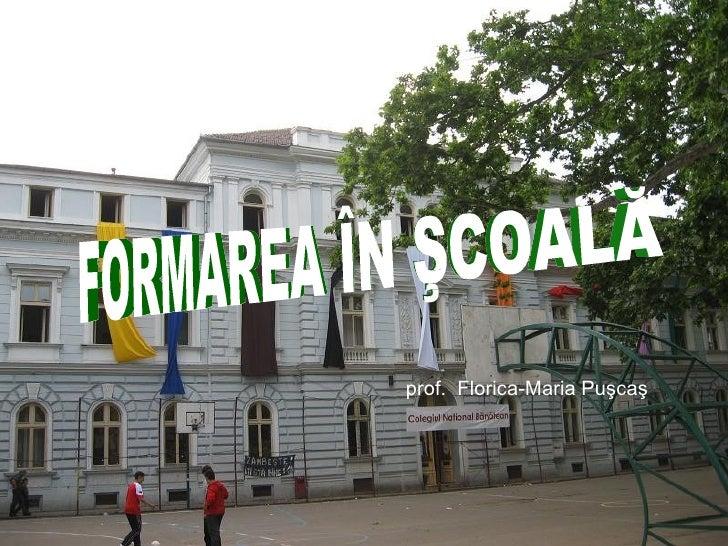 prof.  Florica-Maria Puşcaş FORMAREA ÎN ŞCOALĂ
