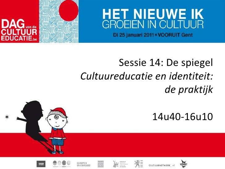 Sessie 14: De spiegel<br />Cultuureducatie en identiteit: <br />de praktijk14u40-16u10<br />