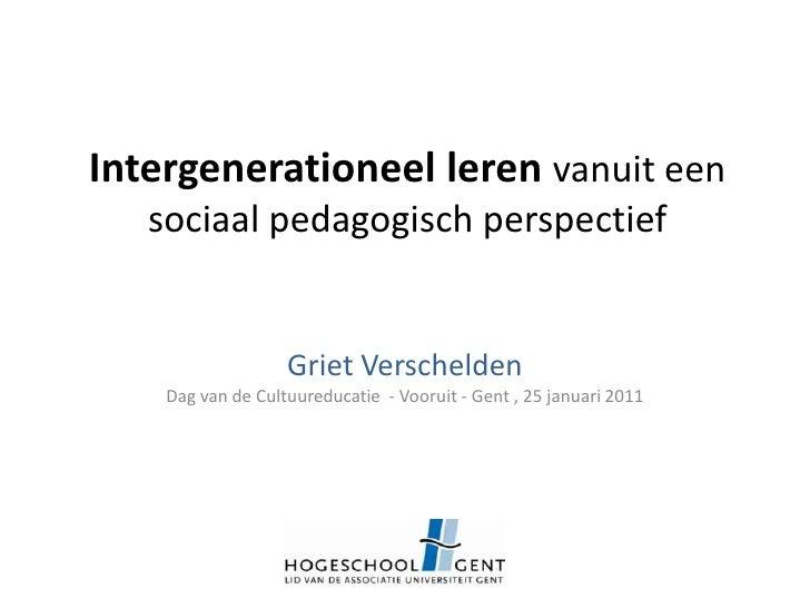 Intergenerationeel leren vanuit een sociaal pedagogisch perspectief<br />Griet Verschelden<br />Dag van de Cultuureducatie...