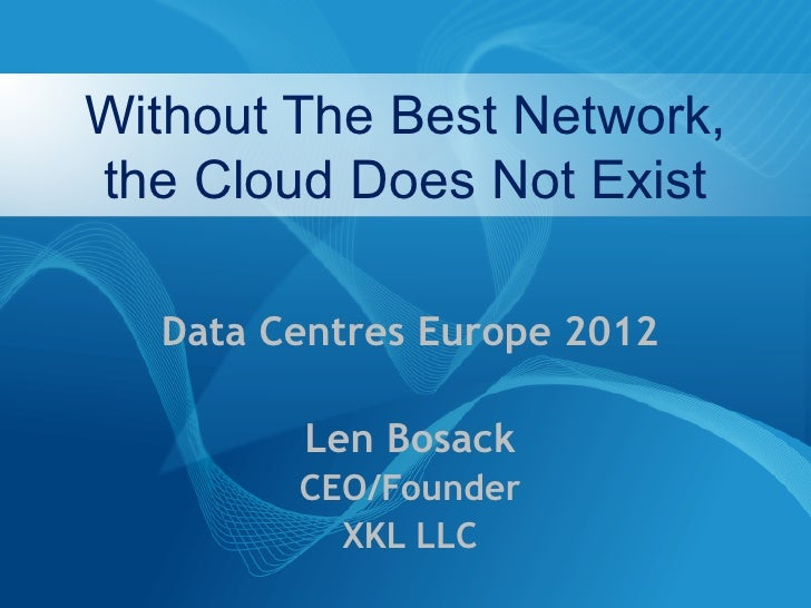 Without The Best Network,the Cloud Does Not Exist  Data Centres Europe 2012        Len Bosack        CEO/Founder          ...