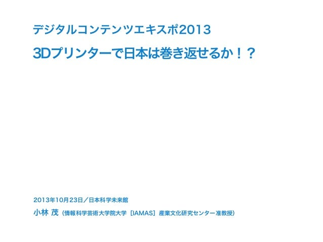 デジタルコンテンツエキスポ2013  3Dプリンターで日本は巻き返せるか!?  2013年10月23日/日本科学未来館  小林 茂(情報科学芸術大学院大学[IAMAS]産業文化研究センター准教授)