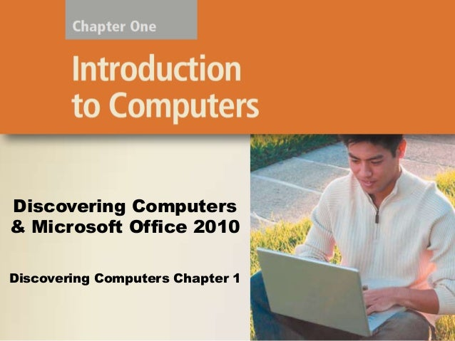 Discovering Computers & Microsoft Office 2010 Discovering Computers Chapter 1