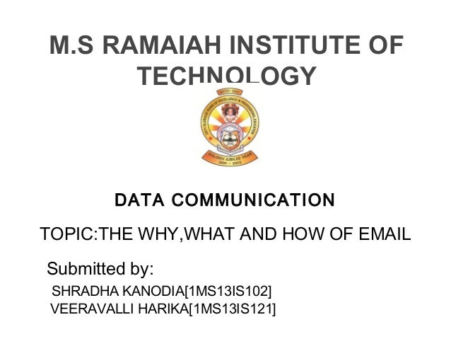 DATA COMMUNICATION TOPIC:THE WHY,WHAT AND HOW OF EMAIL Submitted by: SHRADHA KANODIA[1MS13IS102] VEERAVALLI HARIKA[1MS13IS...
