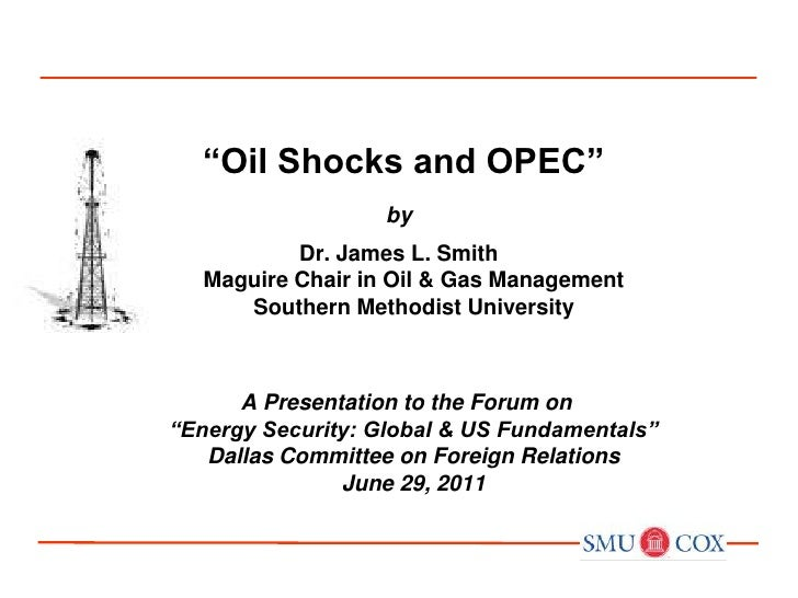 """""""Oil Shocks and OPEC""""<br />by<br />Dr. James L. SmithMaguire Chair in Oil & Gas ManagementSouthern Methodist University<b..."""