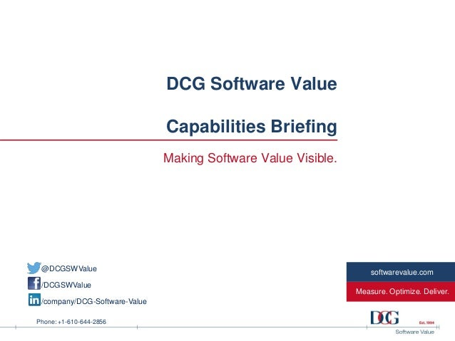 Phone: +1-610-644-2856 Measure. Optimize. Deliver. softwarevalue.com DCG Software Value Capabilities Briefing Making Softw...
