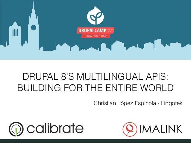 DRUPALCAMP GHENT 2016 GROW SOME IDEAS DRUPAL 8'S MULTILINGUAL APIS: BUILDING FOR THE ENTIRE WORLD Christian López Espínola...