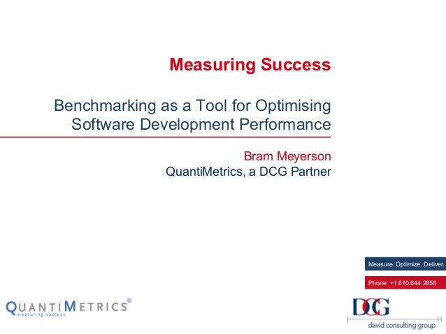 Measure. Optimize. Deliver. Phone +1.610.644.2856 Measuring Success Benchmarking as a Tool for Optimising Software Develop...
