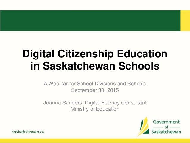 Digital Citizenship Education in Saskatchewan Schools A Webinar for School Divisions and Schools September 30, 2015 Joanna...
