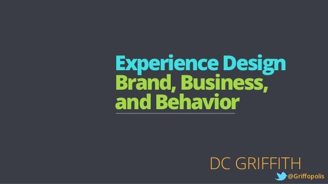 ExperienceDesign Brand,Business, andBehavior DC GRIFFITH @Griffopolis