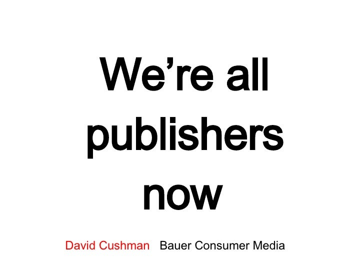 We're all publishers now   David Cushman   Bauer Consumer Media