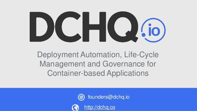 Deployment Automation, Life-Cycle Management and Governance for Container-based Applications http://dchq.co founders@dchq....