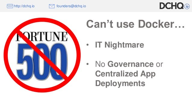 http://dchq.io founders@dchq.io Can't use Docker… • IT Nightmare • No Governance or Centralized App Deployments