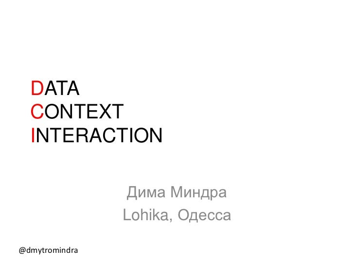 DATA  CONTEXT  INTERACTION                 Дима Миндра                Lohika, Одесса@dmytromindra