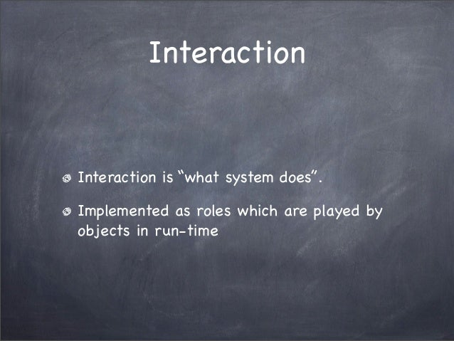 """InteractionInteraction is """"what system does"""".Implemented as roles which are played byobjects in run-time"""