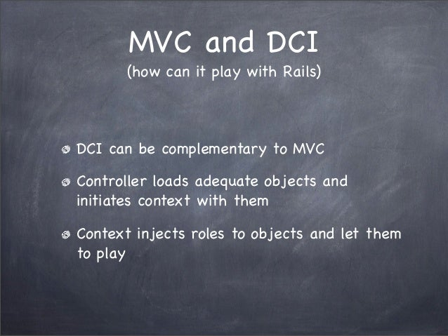 MVC and DCI(how can it play with Rails)DCI can be complementary to MVCController loads adequate objects andinitiates conte...