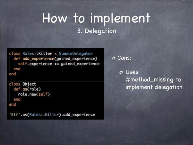How to implement3. DelegationCons:Uses#method_missing toimplement delegation