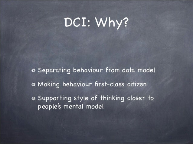 DCI: Why?Separating behaviour from data modelMaking behaviour first-class citizenSupporting style of thinking closer topeop...