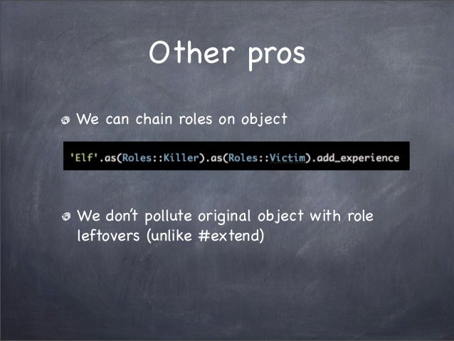 Other prosWe can chain roles on objectWe don't pollute original object with roleleftovers (unlike #extend)