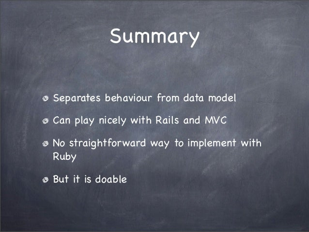 SummarySeparates behaviour from data modelCan play nicely with Rails and MVCNo straightforward way to implement withRubyBu...