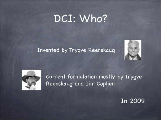 DCI: Who?Invented by Trygve ReenskaugCurrent formulation mostly by TrygveReenskaug and Jim CoplienIn 2009